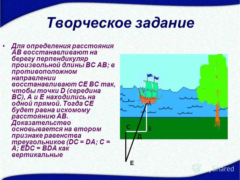 Творческое задание Для определения расстояния AB восстанавливают на берегу перпендикуляр произвольной длины ВC AB; в противоположном направлении восстанавливают CE ВC так, чтобы точки D (середина ВC), А и E находились на одной прямой. Тогда CE будет