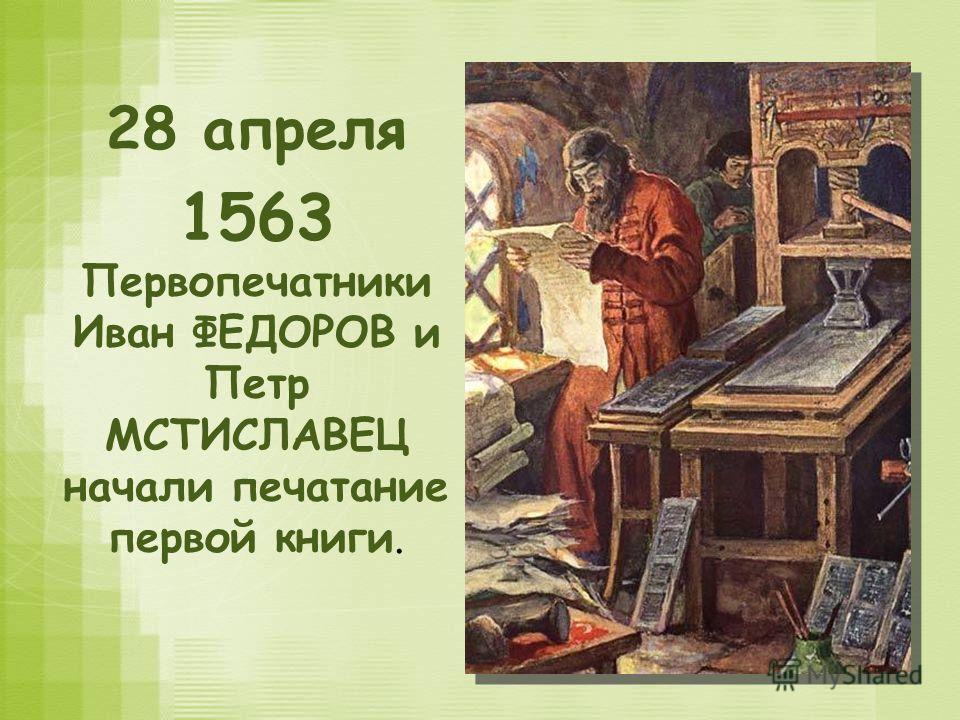 28 апреля 1563 Первопечатники Иван ФЕДОРОВ и Петр МСТИСЛАВЕЦ начали печатание первой книги.