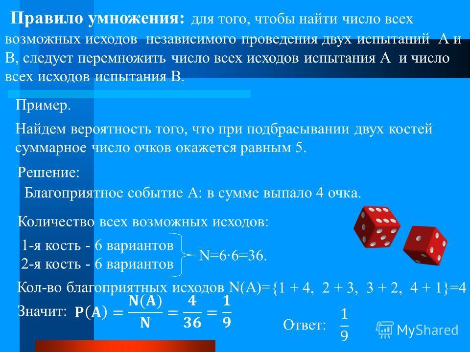 Правило умножения: для того, чтобы найти число всех возможных исходов независимого проведения двух испытаний А и В, следует перемножить число всех исходов испытания А и число всех исходов испытания В. Пример. Найдем вероятность того, что при подбрасы