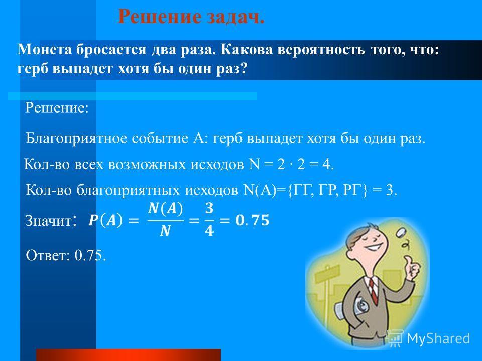 Решение задач. Монета бросается два раза. Какова вероятность того, что: герб выпадет хотя бы один раз? Решение: Благоприятное событие А: герб выпадет хотя бы один раз. Кол-во всех возможных исходов N = 2 2 = 4. Кол-во благоприятных исходов N(A)={ГГ,