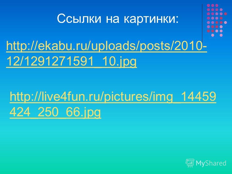 http://ekabu.ru/uploads/posts/2010- 12/1291271591_10. jpg http://live4fun.ru/pictures/img_14459 424_250_66. jpg Ссылки на картинки: