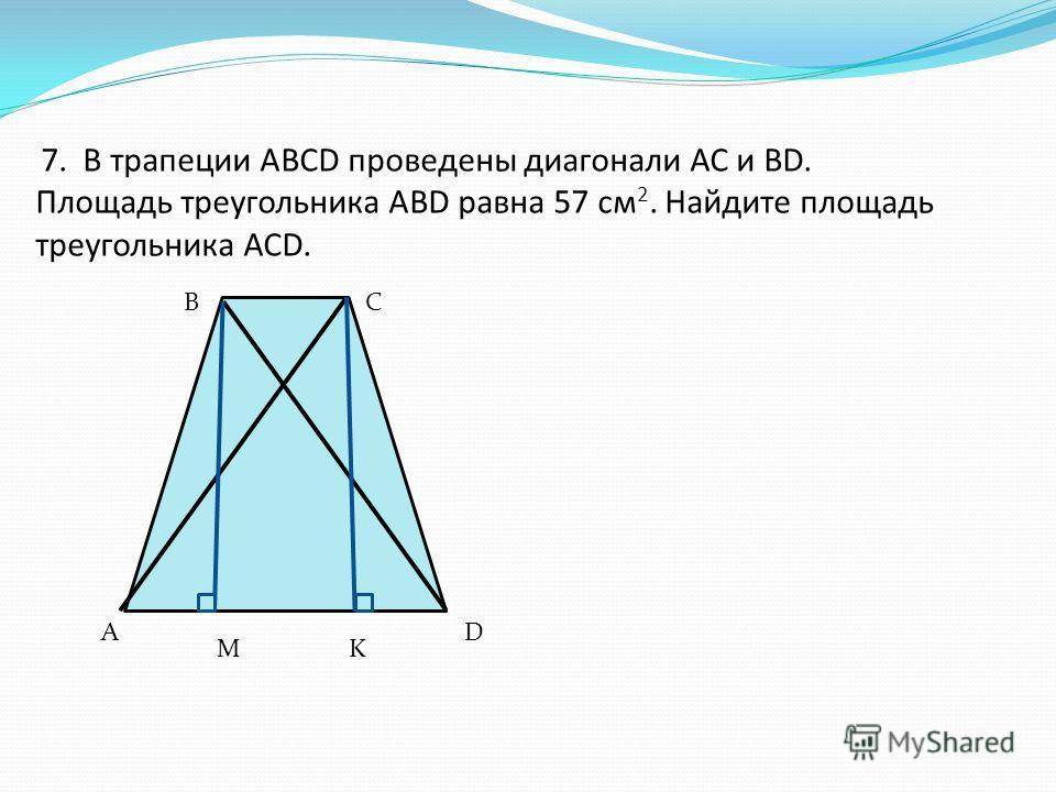 7. В трапеции АВСD проведены диагонали АС и ВD. Площадь треугольника АВD равна 57 см 2. Найдите площадь треугольника АСD. A BC D MK