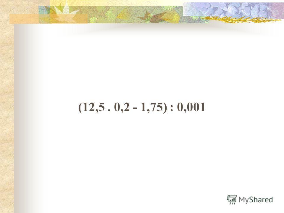 (12,5. 0,2 - 1,75) : 0,001
