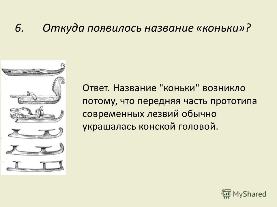 6. Откуда появилось название «коньки»? Ответ. Название коньки возникло потому, что передняя часть прототипа современных лезвий обычно украшалась конской головой.