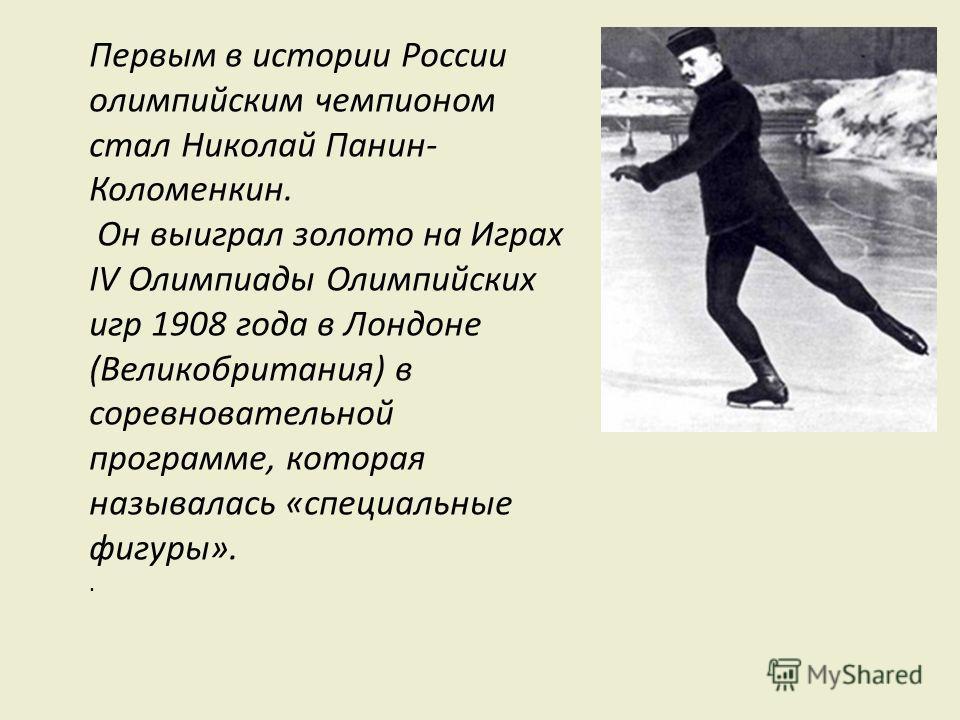 Первым в истории России олимпийским чемпионом стал Николай Панин- Коломенкин. Он выиграл золото на Играх IV Олимпиады Олимпийских игр 1908 года в Лондоне (Великобритания) в соревновательной программе, которая называлась «специальные фигуры»..
