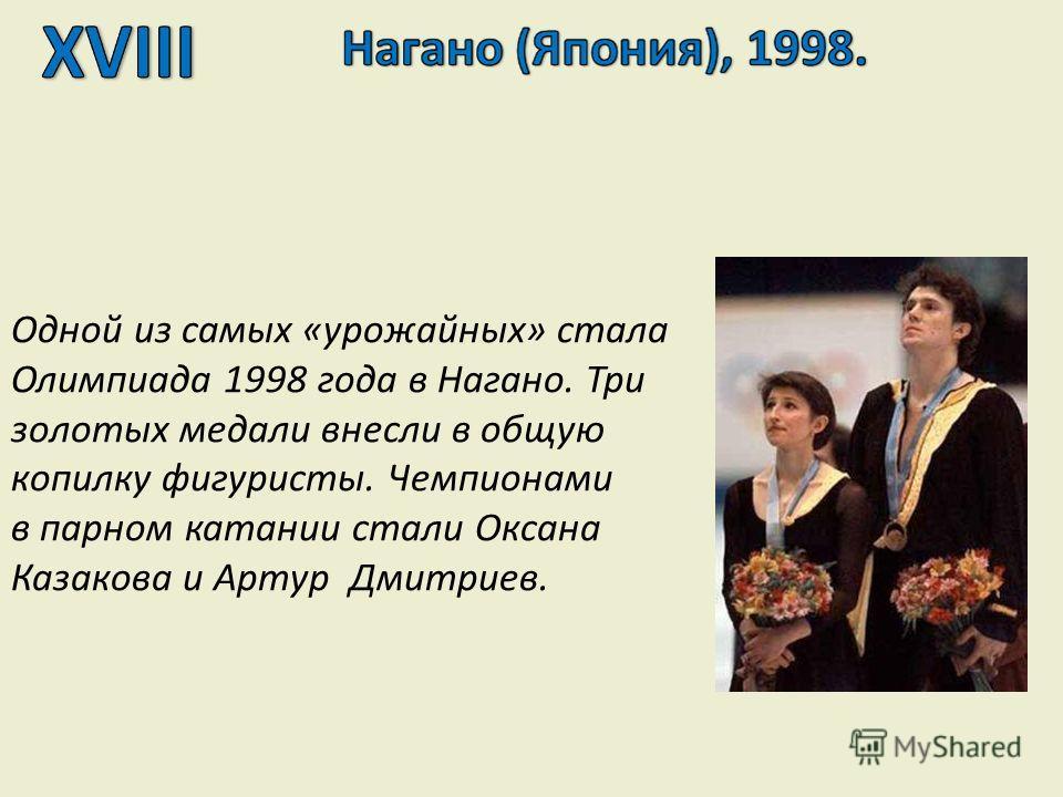 Одной из самых «урожайных» стала Олимпиада 1998 года в Нагано. Три золотых медали внесли в общую копилку фигуристы. Чемпионами в парном катании стали Оксана Казакова и Артур Дмитриев.