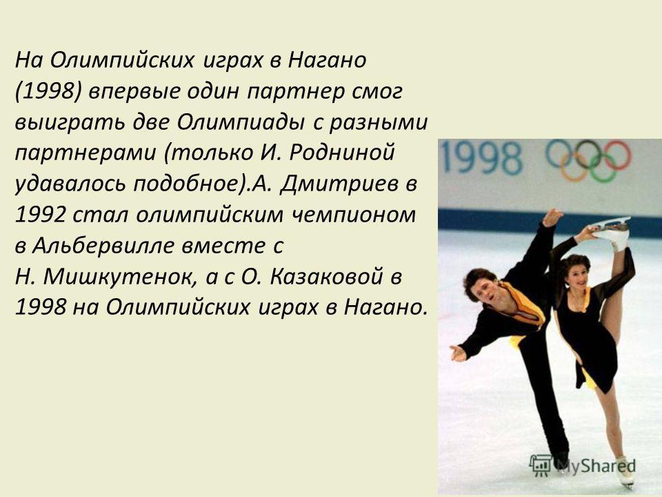 На Олимпийских играх в Нагано (1998) впервые один партнер смог выиграть две Олимпиады с разными партнерами (только И. Родниной удавалось подобное).А. Дмитриев в 1992 стал олимпийским чемпионом в Альбервилле вместе с Н. Мишкутенок, а с О. Казаковой в