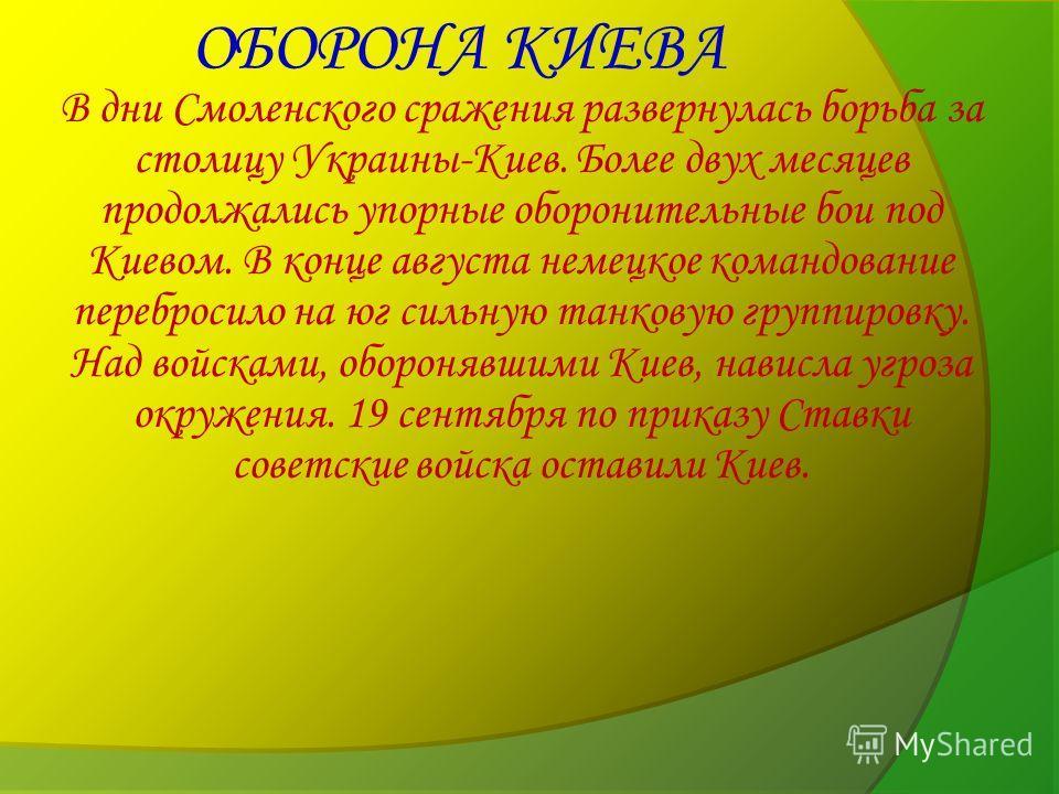 ОБОРОНА КИЕВА В дни Смоленского сражения развернулась борьба за столицу Украины-Киев. Более двух месяцев продолжались упорные оборонительные бои под Киевом. В конце августа немецкое командование перебросило на юг сильную танковую группировку. Над вой