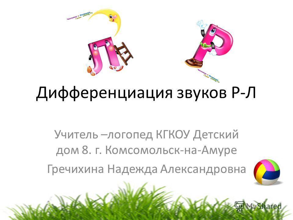 Дифференциация звуков Р-Л Учитель –логопед КГКОУ Детский дом 8. г. Комсомольск-на-Амуре Гречихина Надежда Александровна