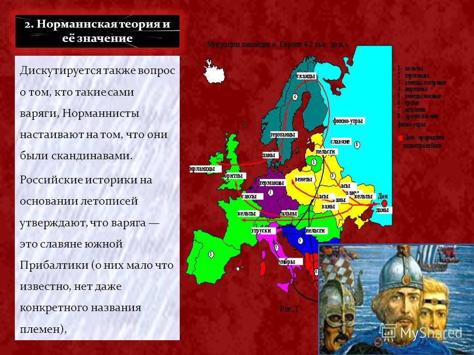 Дискутируется также вопрос о том, кто такие сами варяги, Норманнисты настаивают на том, что они были скандинавами. Российские историки на основании летописей утверждают, что варяга это славяне южной Прибалтики (о них мало что известно, нет даже конкр
