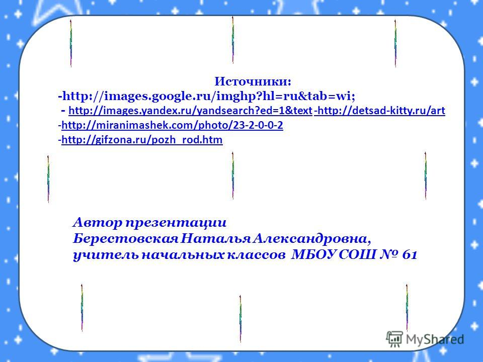 Источники: -http://images.google.ru/imghp?hl=ru&tab=wi; - http://images.yandex.ru/yandsearch?ed=1&text -http://detsad-kitty.ru/art http://images.yandex.ru/yandsearch?ed=1&text-http://detsad-kitty.ru/art -http://miranimashek.com/photo/23-2-0-0-2http:/