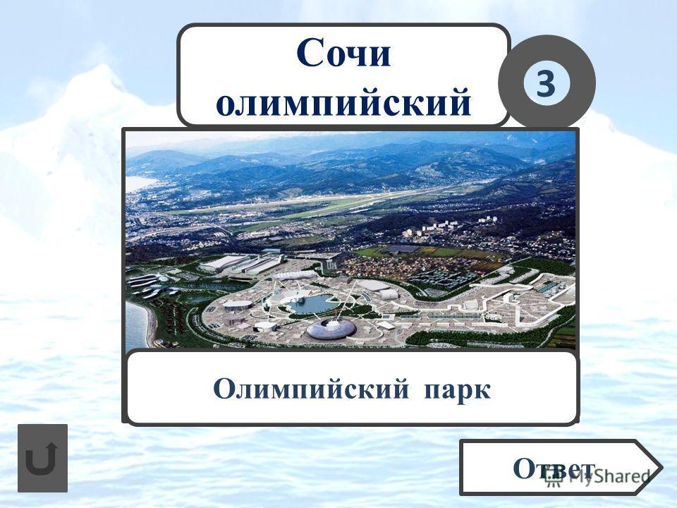 Сочи олимпийский Как называется район Сочи, место расположения приморской части олимпийских спортивных объектов? 3 Ответ Олимпийский парк