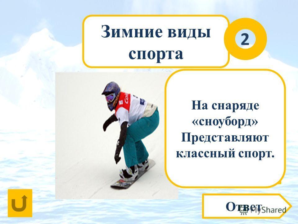 Зимние виды спорта Ответ 2 По заснеженным горам, По трамплинам и холмам На снаряде … Бьют спортсмены свой рекорд. О каком виде спорта идёт речь? На снаряде «сноуборд» Представляют классный спорт.