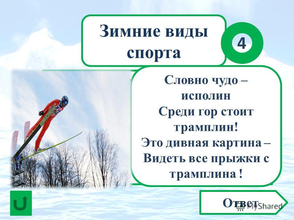 Зимние виды спорта Ответ 4 В воздухе спортсмен парит. Сотню метров он летит, Прежде чем земли коснётся. Как такое удаётся? О каком виде спорта идёт речь? Словно чудо – исполин Среди гор стоит трамплин! Это дивная картина – Видеть все прыжки с трампли