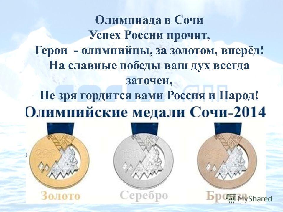 Олимпиада в Сочи Успех России прочит, Герои - олимпийцы, за золотом, вперёд! На славные победы ваш дух всегда заточен, Не зря гордится вами Россия и Народ!