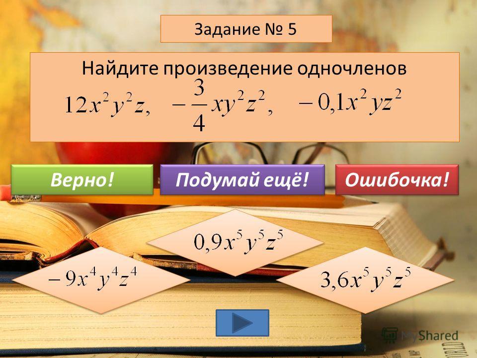 Найдите значение одночлена при y=-3 и z=-7 Задание 4 -12,6 1,26 14,6 Подумай ещё! Верно! Ошибочка!