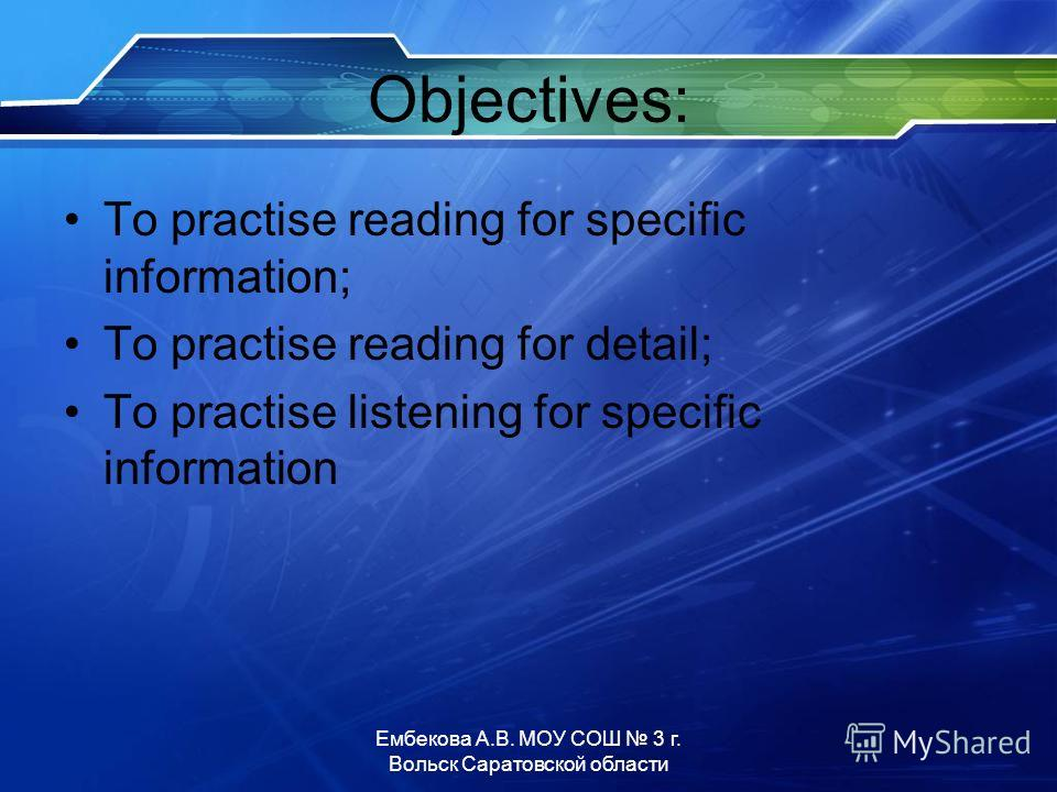 Objectives: To practise reading for specific information; To practise reading for detail; To practise listening for specific information Ембекова А.В. МОУ СОШ 3 г. Вольск Саратовской области
