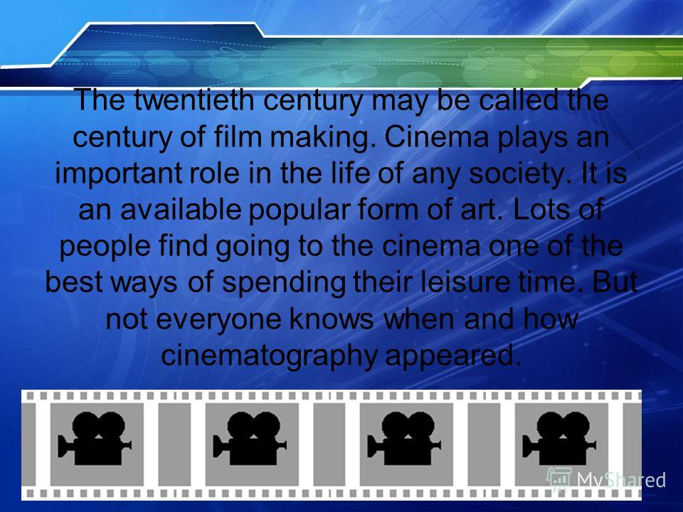 The twentieth century may be called the century of film making. Cinema plays an important role in the life of any society. It is an available popular form of art. Lots of people find going to the cinema one of the best ways of spending their leisure