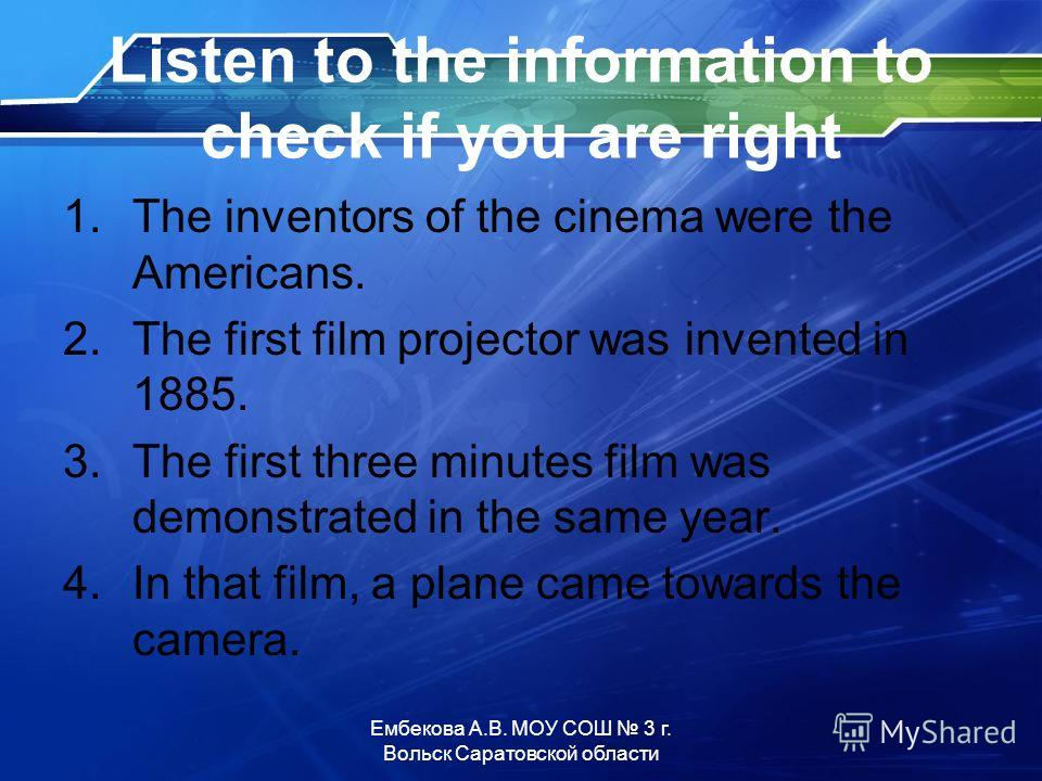 Listen to the information to check if you are right 1. The inventors of the cinema were the Americans. 2. The first film projector was invented in 1885. 3. The first three minutes film was demonstrated in the same year. 4. In that film, a plane came