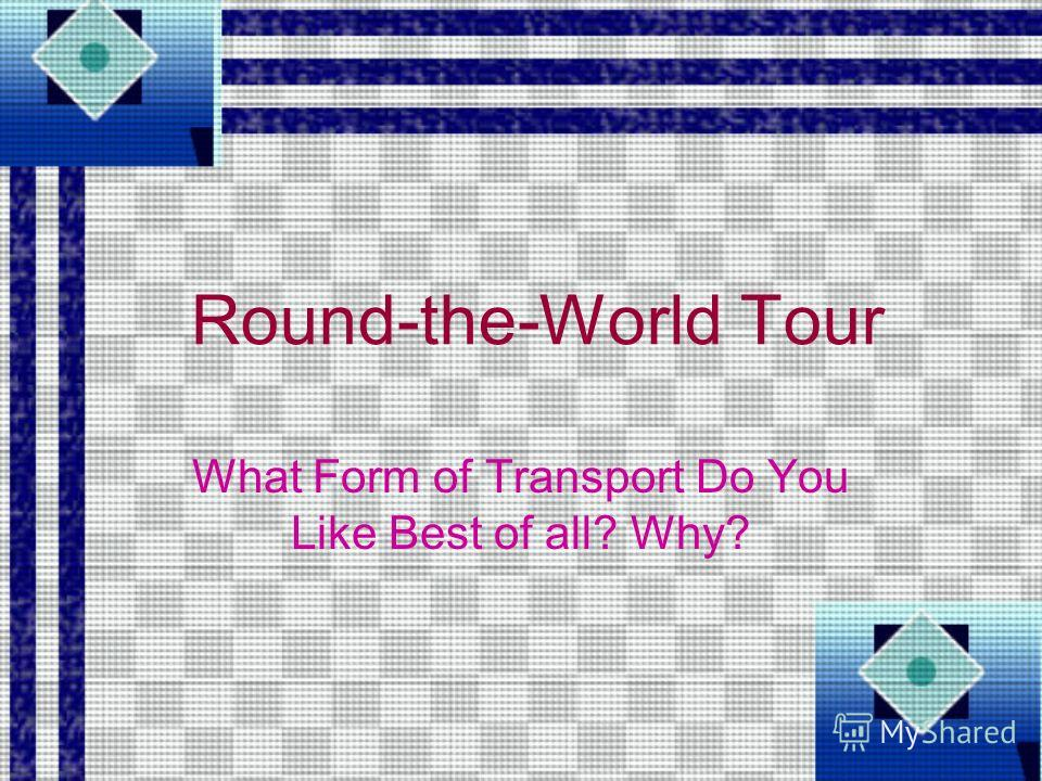 Round-the-World Tour What Form of Transport Do You Like Best of all? Why?