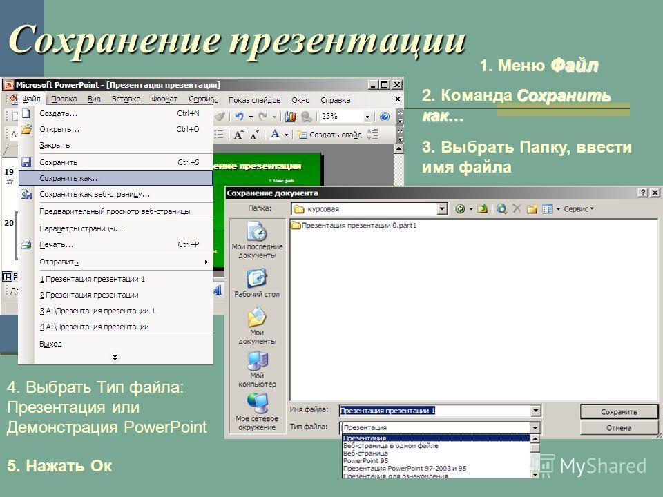 Сохранение презентации Файл 1. Меню Файл Сохранить как… 2. Команда Сохранить как… 3. Выбрать Папку, ввести имя файла 4. Выбрать Тип файла: Презентация или Демонстрация PowerPoint 5. Нажать Ок