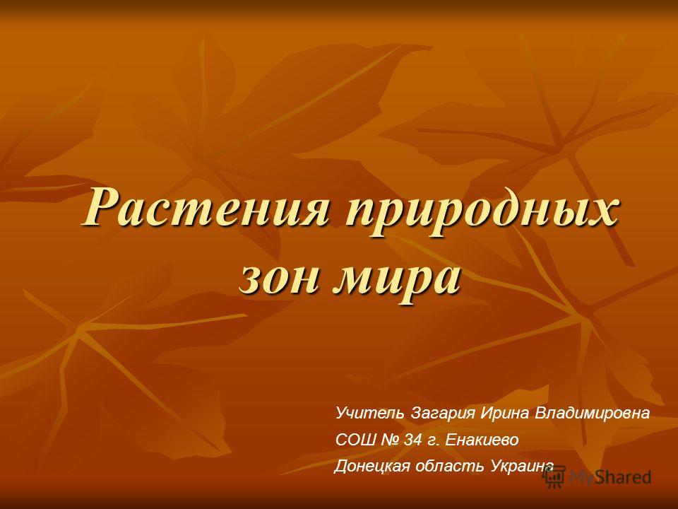 Растения природных зон мира Учитель Загария Ирина Владимировна СОШ 34 г. Енакиево Донецкая область Украина