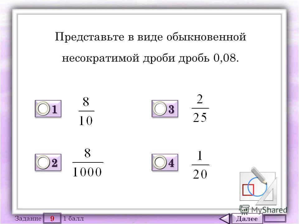Далее 9 Задание 1 балл 1111 1111 2222 2222 3333 3333 4444 4444 Представьте в виде обыкновенной несократимой дроби дробь 0,08.