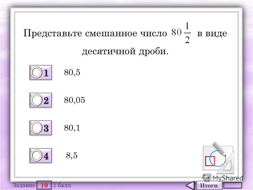 Итоги 10 Задание 1 балл 1111 1111 2222 2222 3333 3333 4444 4444 Представьте смешанное число в виде десятичной дроби. 80,5 80,1 80,05 8,5