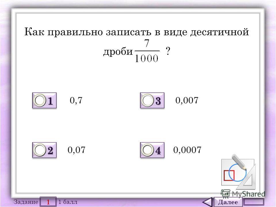 Далее 1 Задание 1 балл 1111 1111 2222 2222 3333 3333 4444 4444 Как правильно записать в виде десятичной дроби ? 0,7 0,07 0,007 0,0007