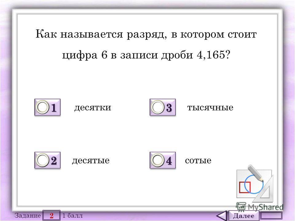 Далее 2 Задание 1 балл 1111 1111 2222 2222 3333 3333 4444 4444 Как называется разряд, в котором стоит цифра 6 в записи дроби 4,165? десятки десятые тысячные сотые