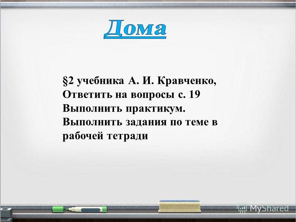 §2 учебника А. И. Кравченко, Ответить на вопросы с. 19 Выполнить практикум. Выполнить задания по теме в рабочей тетради
