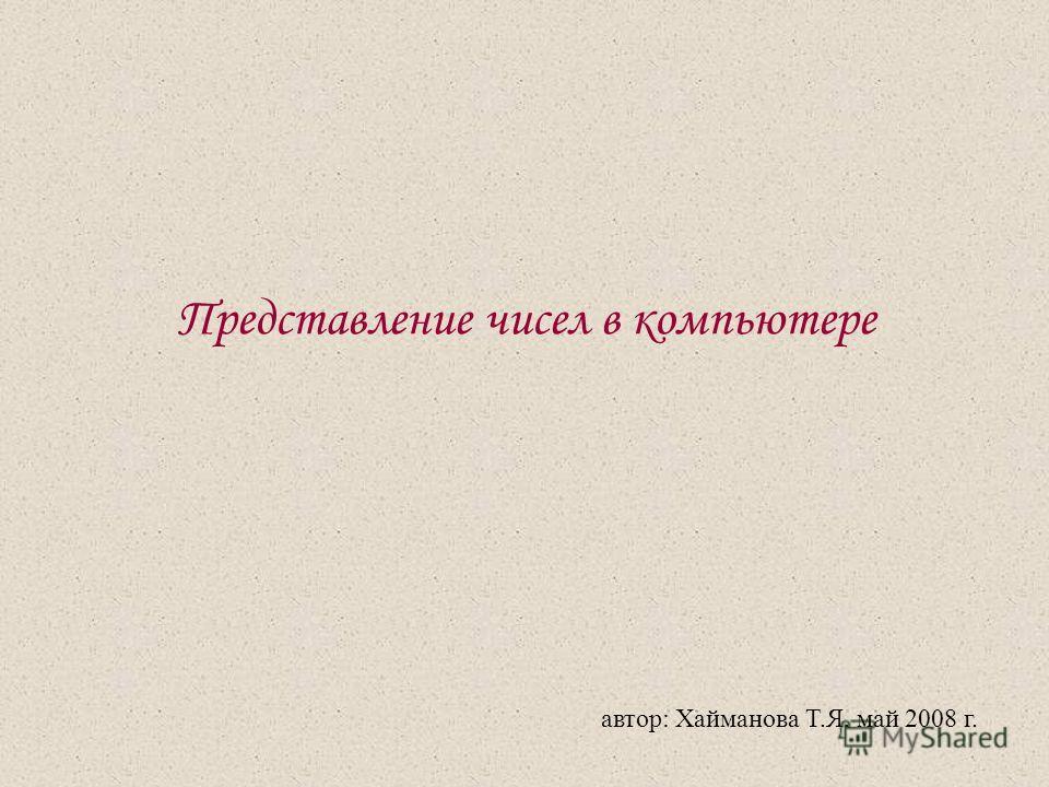 Представление чисел в компьютере автор: Хайманова Т.Я. май 2008 г.