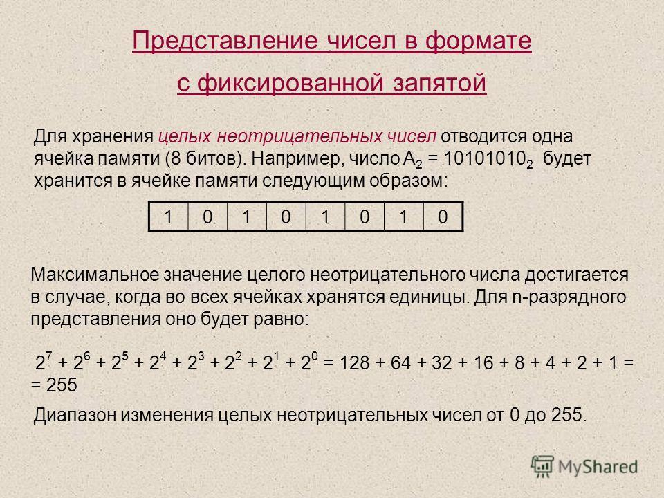 Представление чисел в формате с фиксированной запятой Для хранения целых неотрицательных чисел отводится одна ячейка памяти (8 битов). Например, число A 2 = 10101010 2 будет хранится в ячейке памяти следующим образом: Максимальное значение целого нео