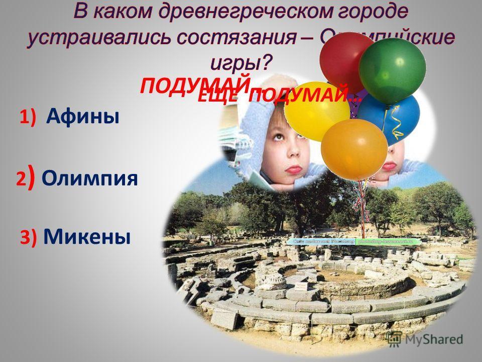 1) Афины 2 ) Олимпия 3) Микены ПОДУМАЙ… ЕЩЕ ПОДУМАЙ…
