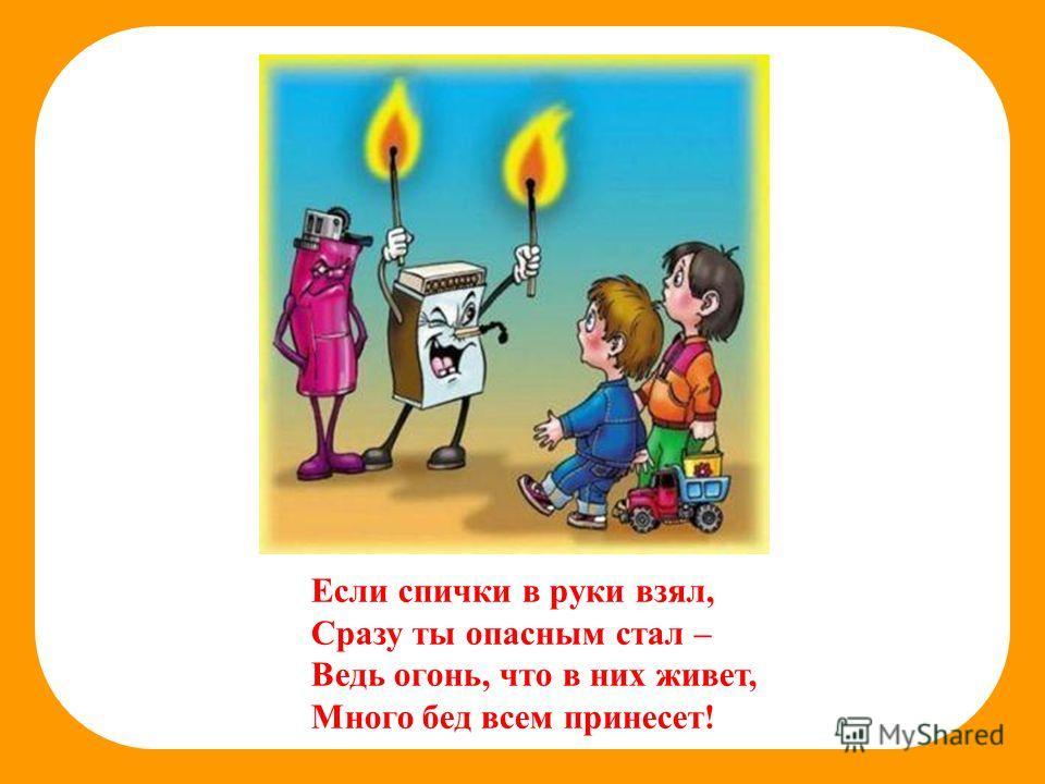 Если спички в руки взял, Сразу ты опасным стал – Ведь огонь, что в них живет, Много бед всем принесет!