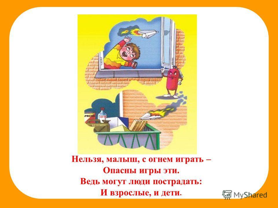 Нельзя, малыш, с огнем играть – Опасны игры эти. Ведь могут люди пострадать: И взрослые, и дети.
