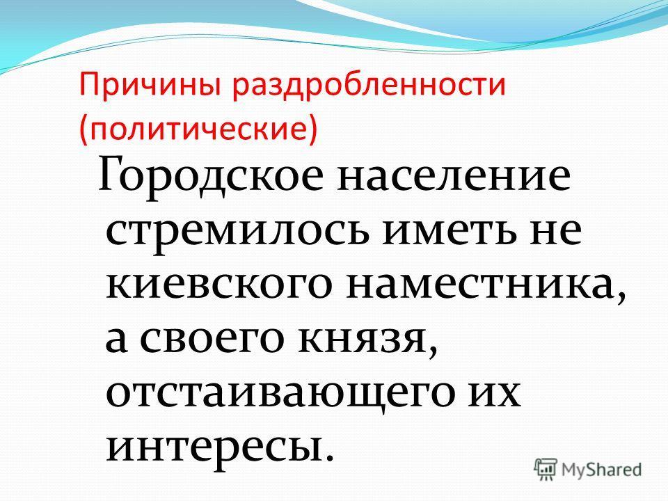 Причины раздробленности (политические) Городское население стремилось иметь не киевского наместника, а своего князя, отстаивающего их интересы.