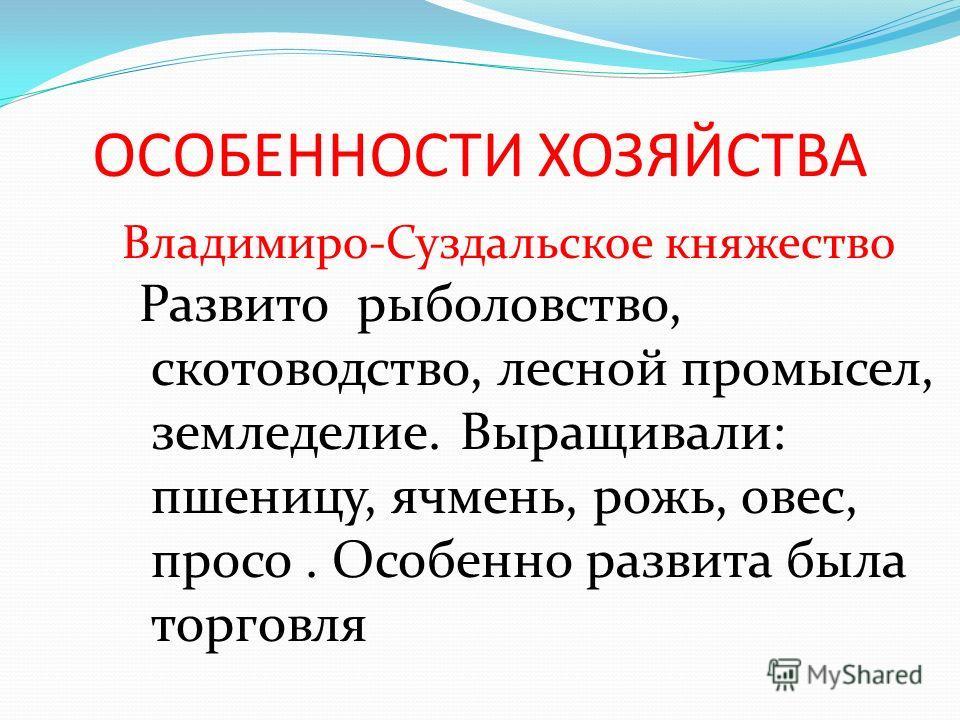 ОСОБЕННОСТИ ХОЗЯЙСТВА Владимиро-Суздальское княжество Развито рыболовство, скотоводство, лесной промысел, земледелие. Выращивали: пшеницу, ячмень, рожь, овес, просо. Особенно развита была торговля