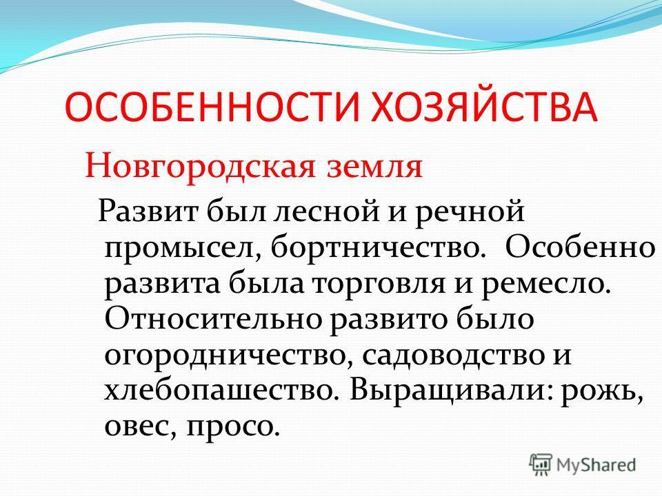 Новгородская земля Развит был лесной и речной промысел, бортничество. Особенно развита была торговля и ремесло. Относительно развито было огородничество, садоводство и хлебопашество. Выращивали: рожь, овес, просо.