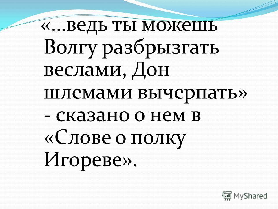 «…ведь ты можешь Волгу разбрызгать веслами, Дон шлемами вычерпать» - сказано о нем в «Слове о полку Игореве».
