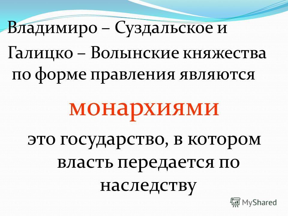 Владимиро – Суздальское и Галицко – Волынские княжества по форме правления являются монархиями это государство, в котором власть передается по наследству