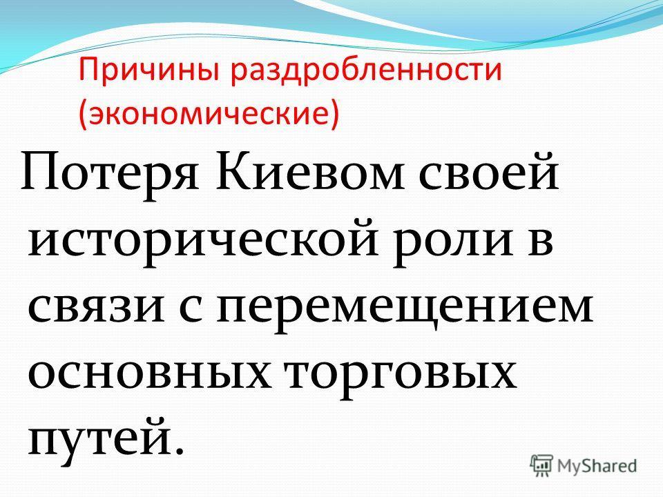 Причины раздробленности (экономические) Потеря Киевом своей исторической роли в связи с перемещением основных торговых путей.