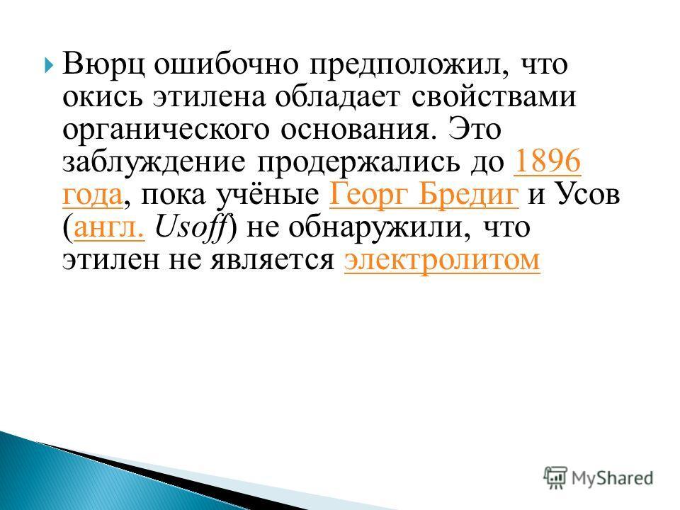 Вюрц ошибочно предположил, что окись этилена обладает свойствами органического основания. Это заблуждение продержались до 1896 года, пока учёные Георг Бредиг и Усов (англ. Usoff) не обнаружили, что этилен не является электролитом 1896 года Георг Бред