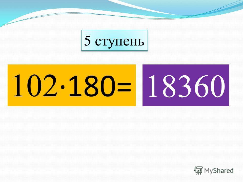 102 ·180= 18360 5 ступень