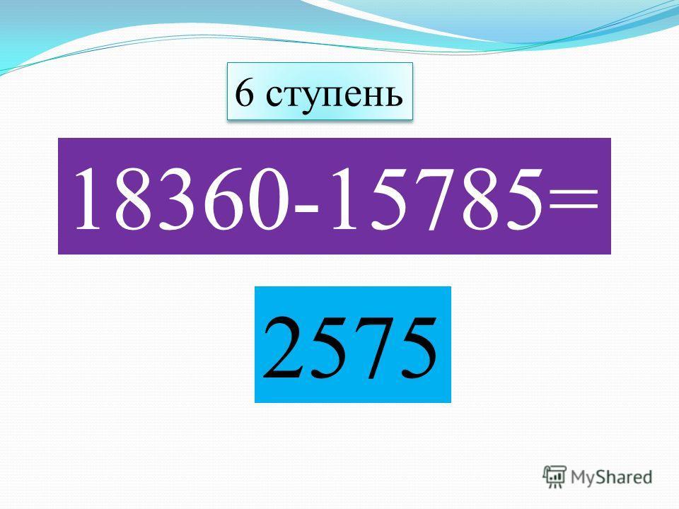 18360-15785= 2575 6 ступень