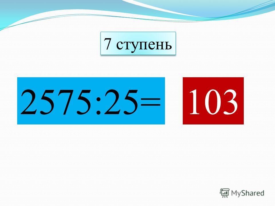 2575:25=103 7 ступень