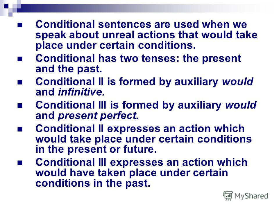 Conditional sentences are used when we speak about unreal actions that would take place under certain conditions. Conditional has two tenses: the present and the past. Conditional II is formed by auxiliary would and infinitive. Conditional III is for
