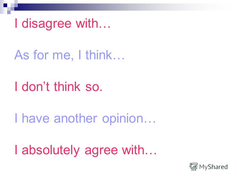 I disagree with… As for me, I think… I dont think so. I have another opinion… I absolutely agree with…