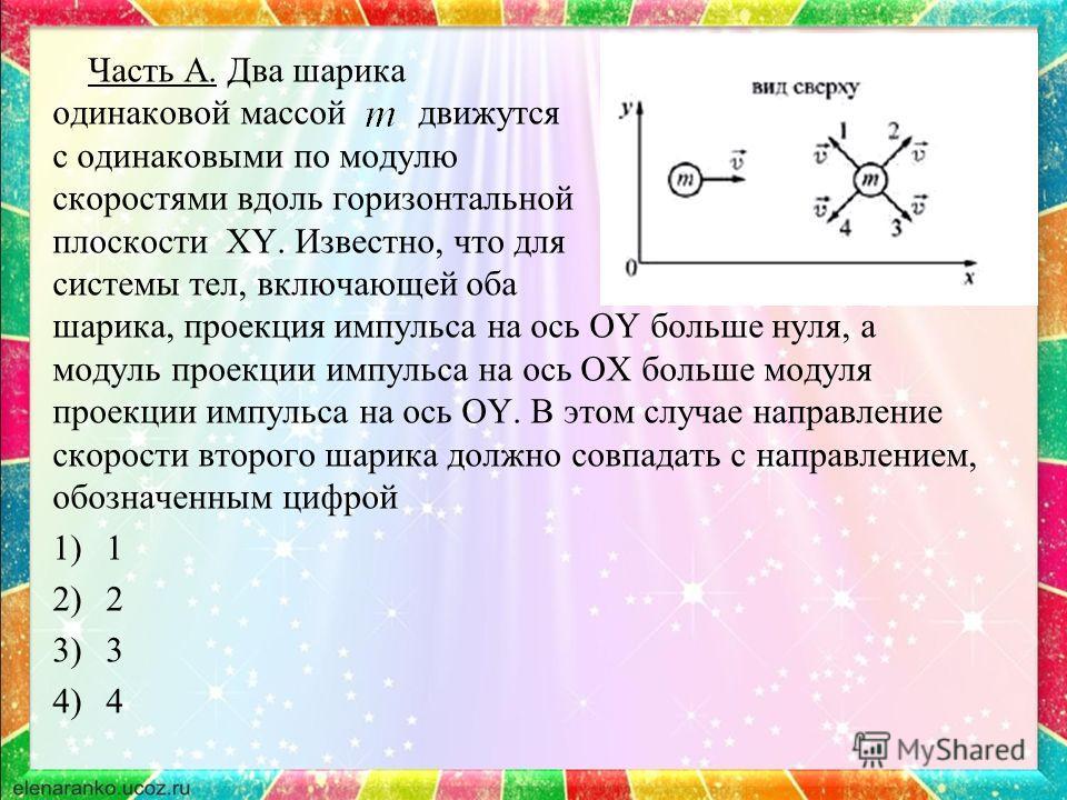 Часть А. Два шарика одинаковой массой движутся с одинаковыми по модулю скоростями вдоль горизонтальной плоскости XY. Известно, что для системы тел, включающей оба шарика, проекция импульса на ось OY больше нуля, а модуль проекции импульса на ось OX б