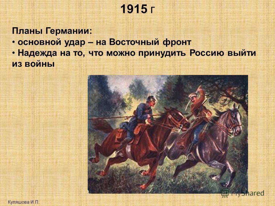 1915 г Куляшова И.П. Планы Германии: основной удар – на Восточный фронт Надежда на то, что можно принудить Россию выйти из войны